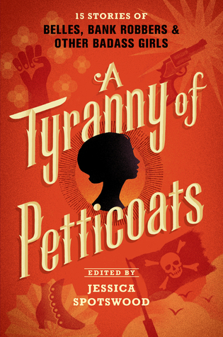 A Tyranny of Petticoats: 15 Stories of Belles, Bank Robbers, and Other Badass Girls